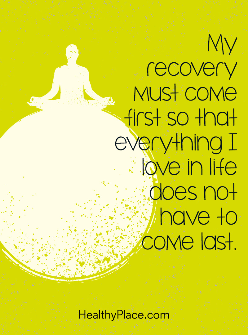 Mental illness quote - My recovery must come first so that everything I love in life does not have to come last.