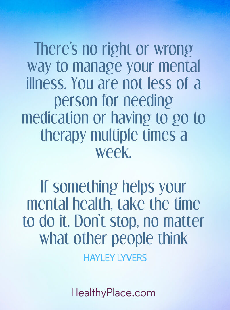 "Quote on mental health: ""There's no right or wrong way to manage your mental illness. You are not less of a person for needing medication or having to go to therapy multiple times a week. If something helps your mental health, take the time to do it. don't stop, no matter what other people think."""