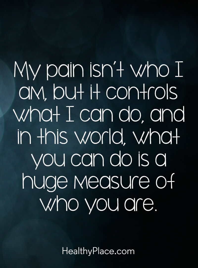 Quote on mental health - My pain isn't who I am, but it controls what I can do, and in this world, what you can do is a huge measure of who you are.
