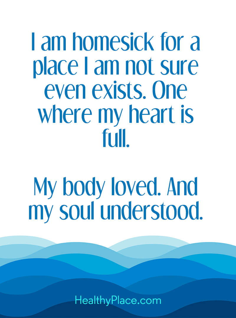 Quote on mental health - I am homesick for a place I am not sure even exists. One where my heart is full. My body loved. And my soul understood.