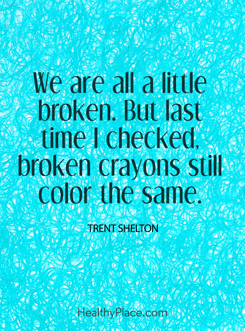 Quote on mental health - We are all a little broken. But last time I checked, broken crayons still color the same.