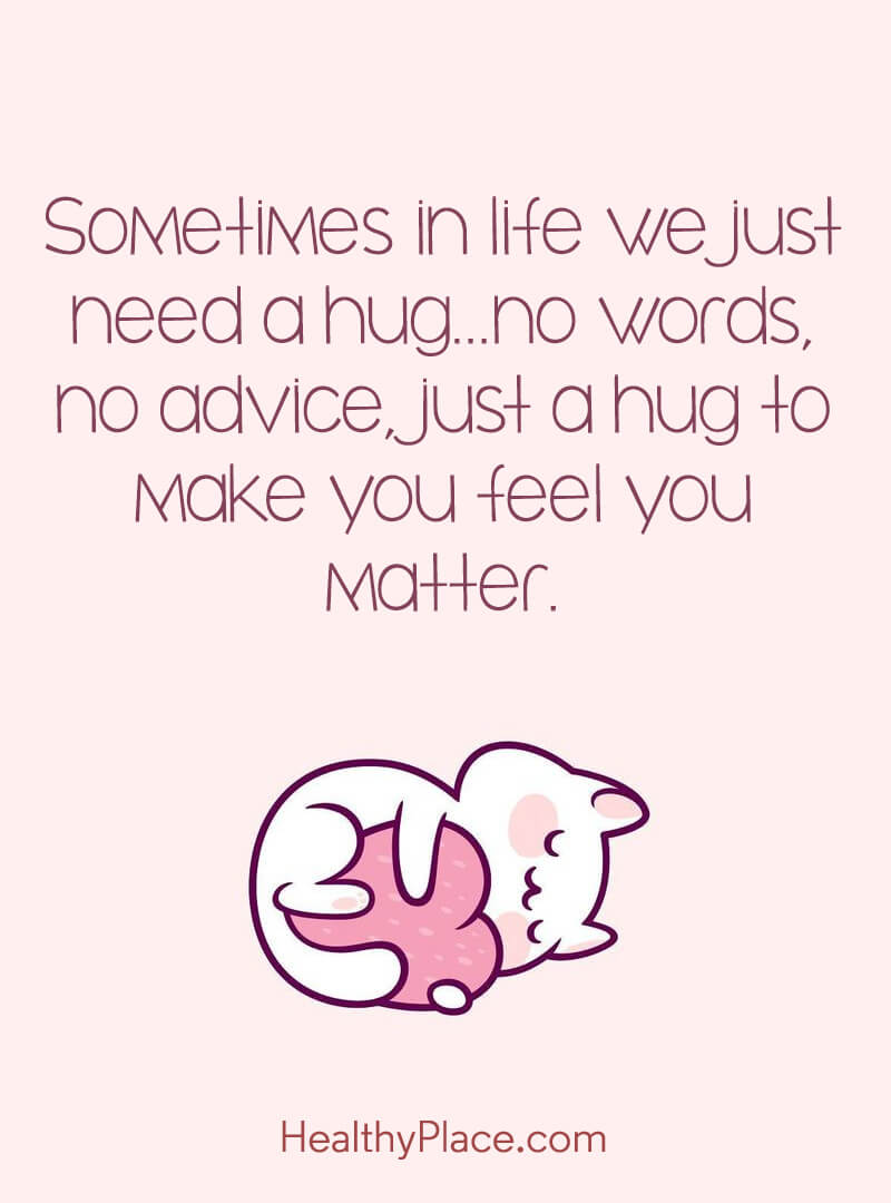 Mental illness quote - Sometimes in life we just need a hug… no words, no advice, just a hug to make you feel you matter.