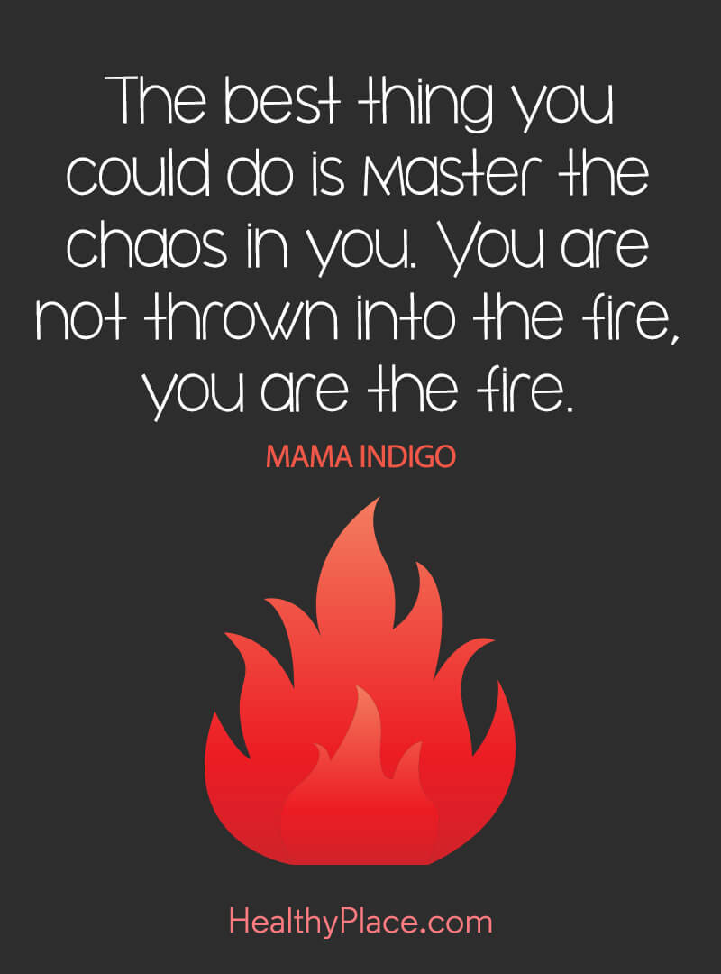 Quote on mental health - The best thing you could do is master the chaos in you. You are not thrown into the fire, you are the fire.