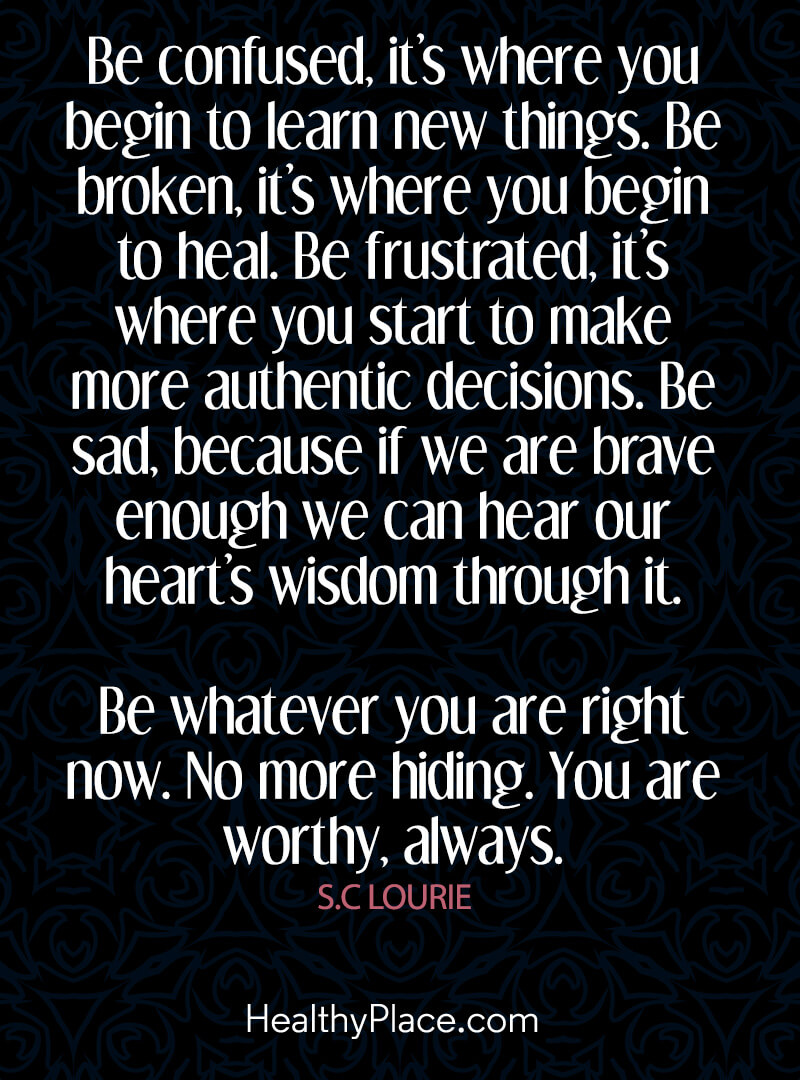 Mental illness quote - Be confused, it's where you begin to learn new things. Be broken, it's where you begin to heal. Be frustrated, it's where you start to make more authentic decisions. Be sad, because if we are brave enough we can hear our heart's wisdom through it. Be whatever you are right now. No more hinding. You are worthy, always.