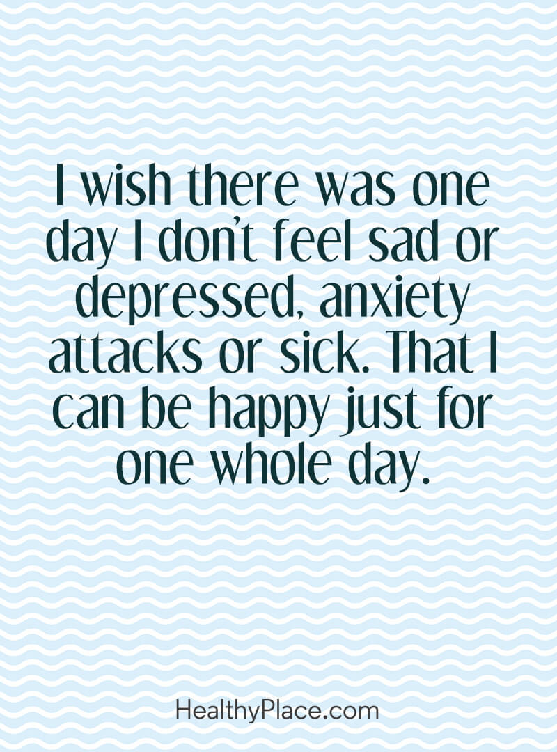 Mental illness quote - I wish there was one day I don't feel sad or depressed, anxiety attacks or sick. That I can be happy just for one whole day.