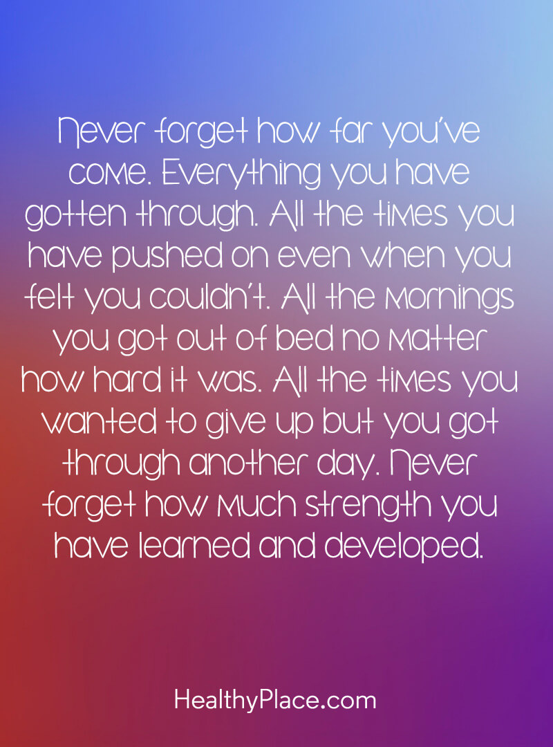 Quote on mental health - Never forget how far you've come. Everything you have gotten through. All the times you have pushed on even when you felt you couldn't. All the mornings you got out of bed no matter how hard it was. All the times you wanted to give up but you got through another day. Never forget how much strength you have learned and developed.
