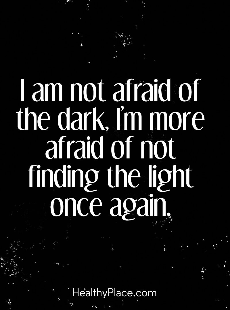 Mental illness quote - I am not afraid of the dark, I'm more afraid of not finding the light once again.