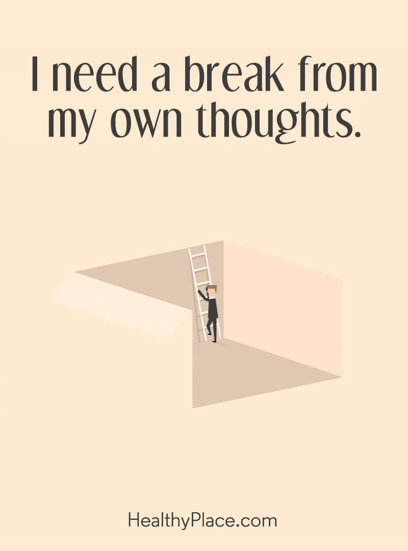 Mental illness quote - I need a break from my own thoughts.
