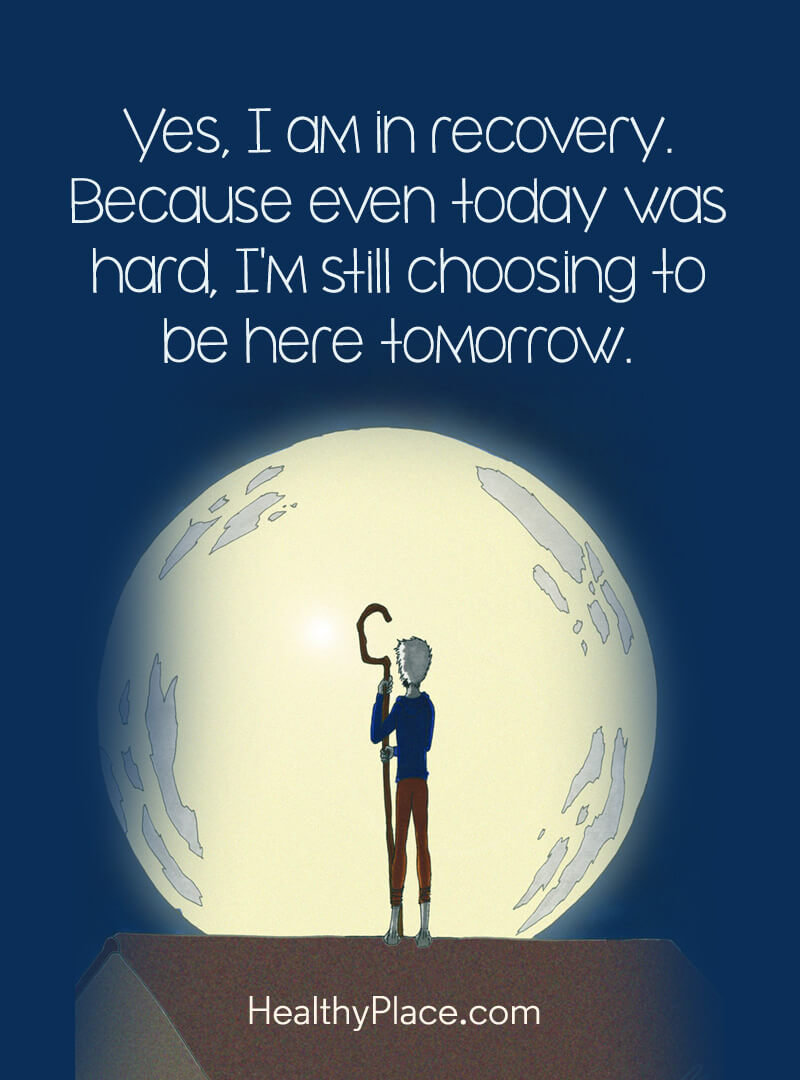 Mental illness quote - Yes, I am in recovery. Because even today was hard, I'm still choosing to be here tomorrow.