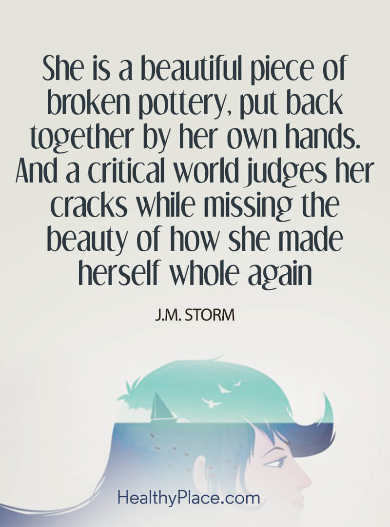 Quote on mental health - She is beautiful piece of broken pottery, put back together by her own hands. And a critical world judges her cracks while missing the beauty of how she made herself whole again.