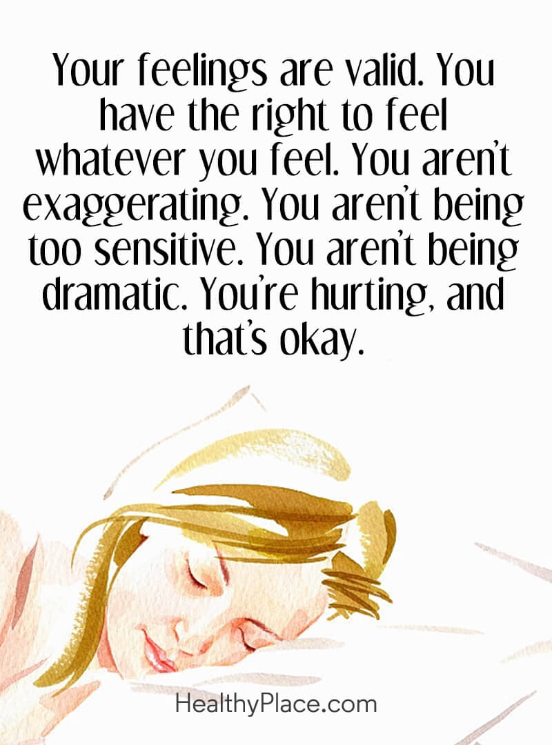 Quote on mental health - Your feelings are valid. You have the right to feel whatever you feel. You aren't exaggerating. You aren't being too sensitive. you aren't being dramatic. You're hurting, and that's okay.