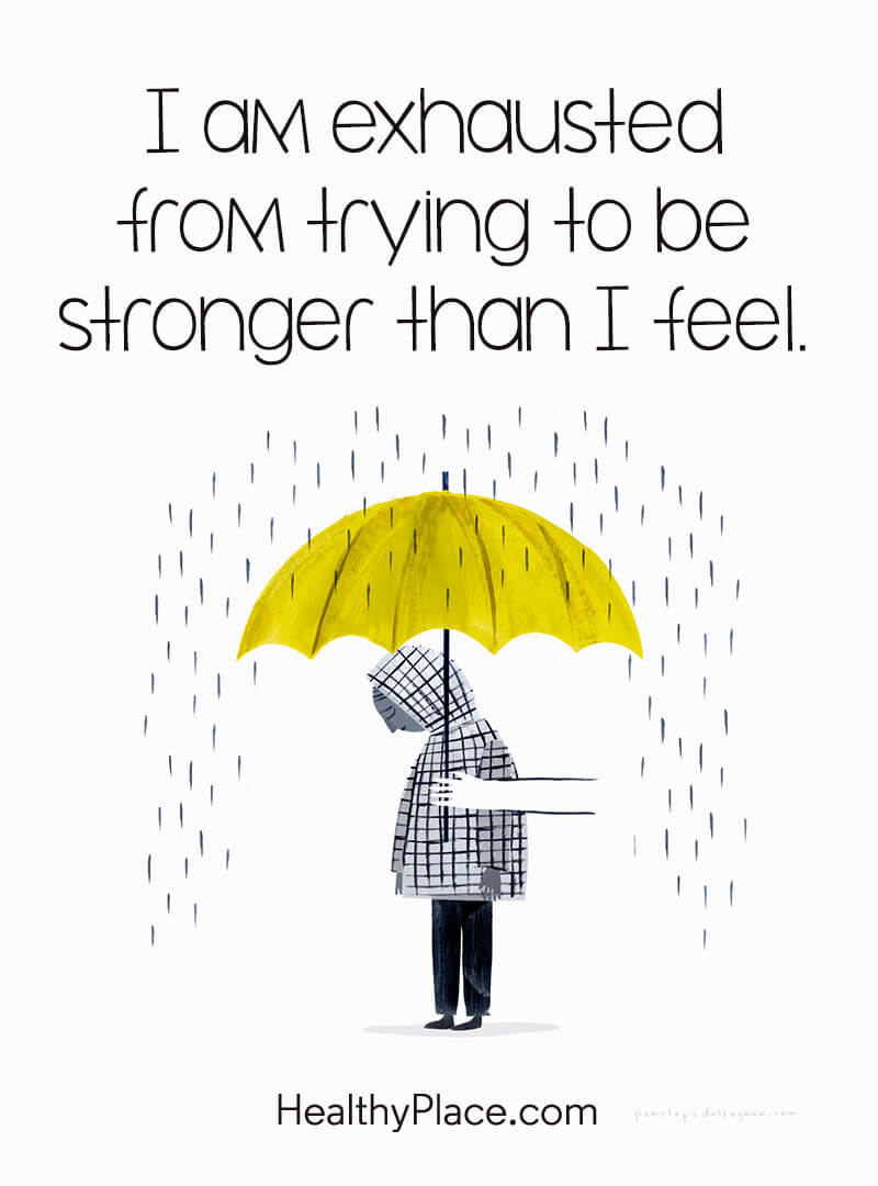 Mental illness quote - I am exhausted from trying to be stronger than I feel.