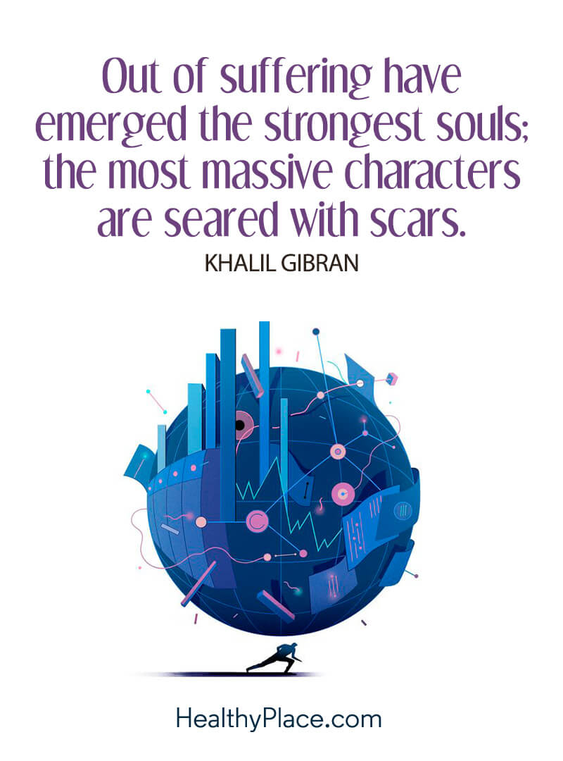 Quote on mental health - Out of suffering have emerged the strongest souls; the most massive characters are seared with scars.
