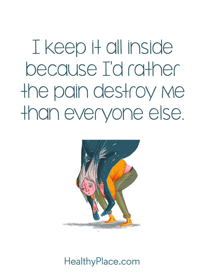 Mental illness quote - I keep it all inside because I'd rather the pain destroy me than everyone else.