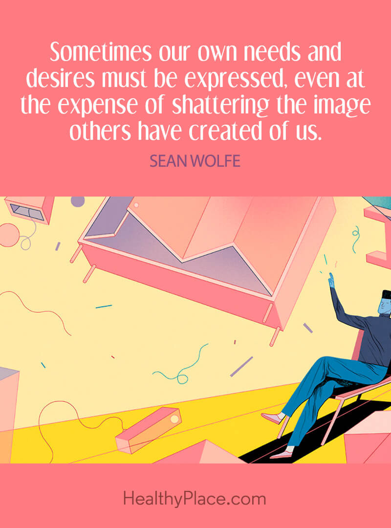 Mental illness quote - Sometimes our own needs and desired must be expressed, even at the expense of shattering the image others have created of us.