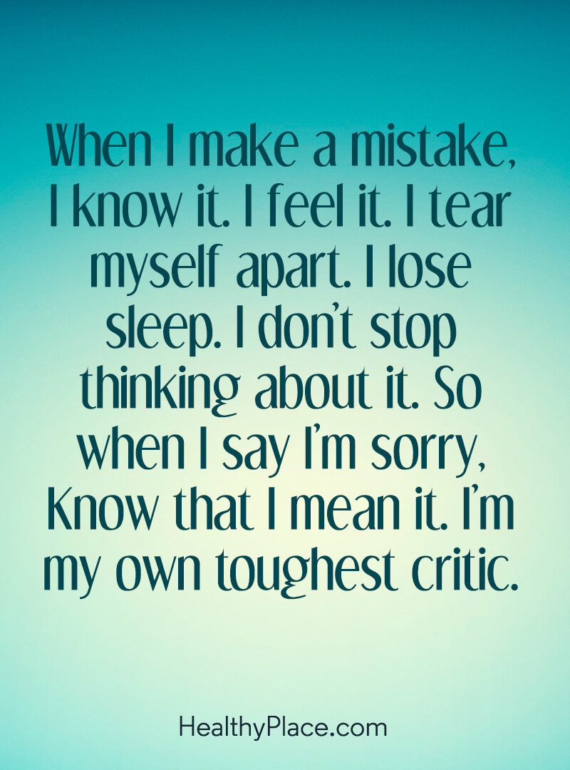 Mental illness quote - When I make a mistake, I know it. I feel it. I tear myself apart. I lose sleep. I don't stop thinking about it. So when I say I'm sorry, know that I mean it. I'm my own toughest critic.