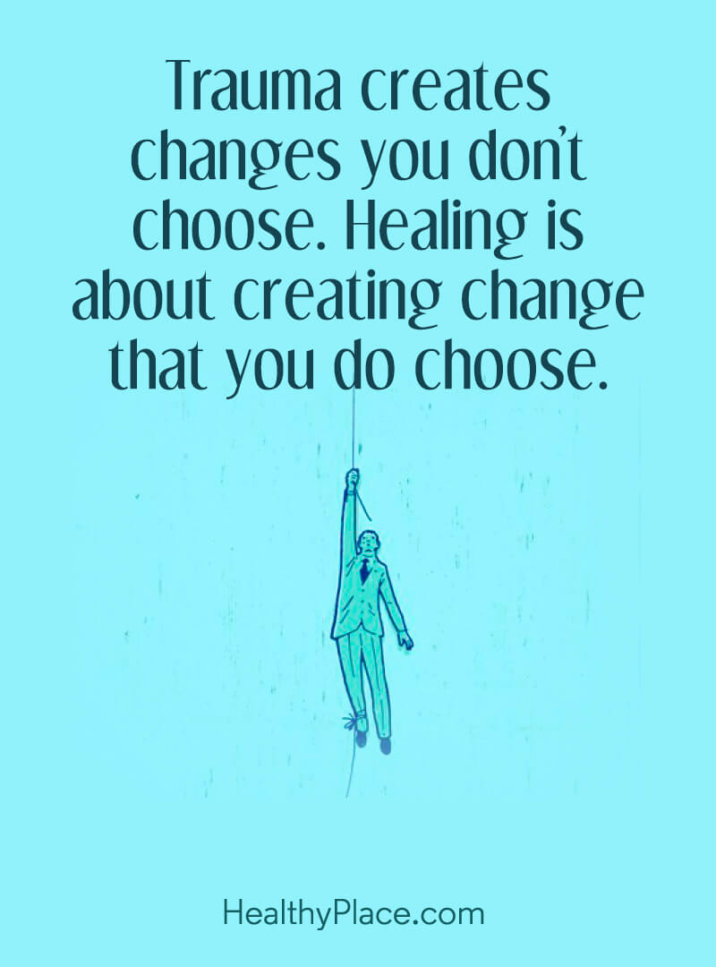 Mental illness quote - Trauma creates changes you don't choose. Healing is about creating change that you do choose.
