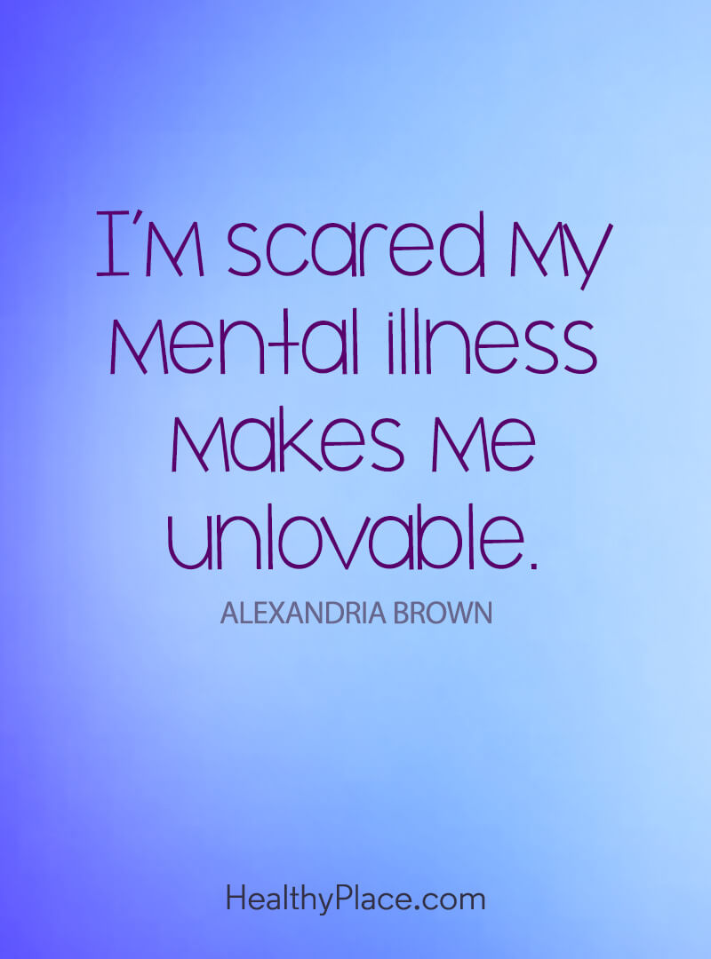 Quote on mental health - I'm scared my mental illness make me unlovable.