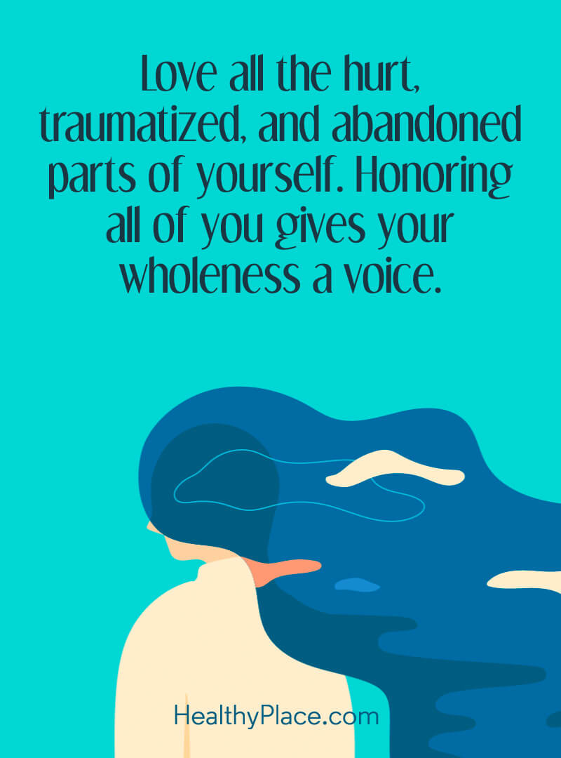 Mental illness quote - Love all the hurt, traumatized, and abandoned parts of yourself. Honoring al of you gives your wholeness a voice.