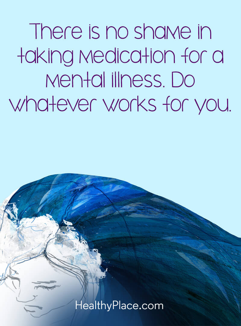 Mental illness quote - There is no shame in taking medication for a mental illness. Do whatever works for you.