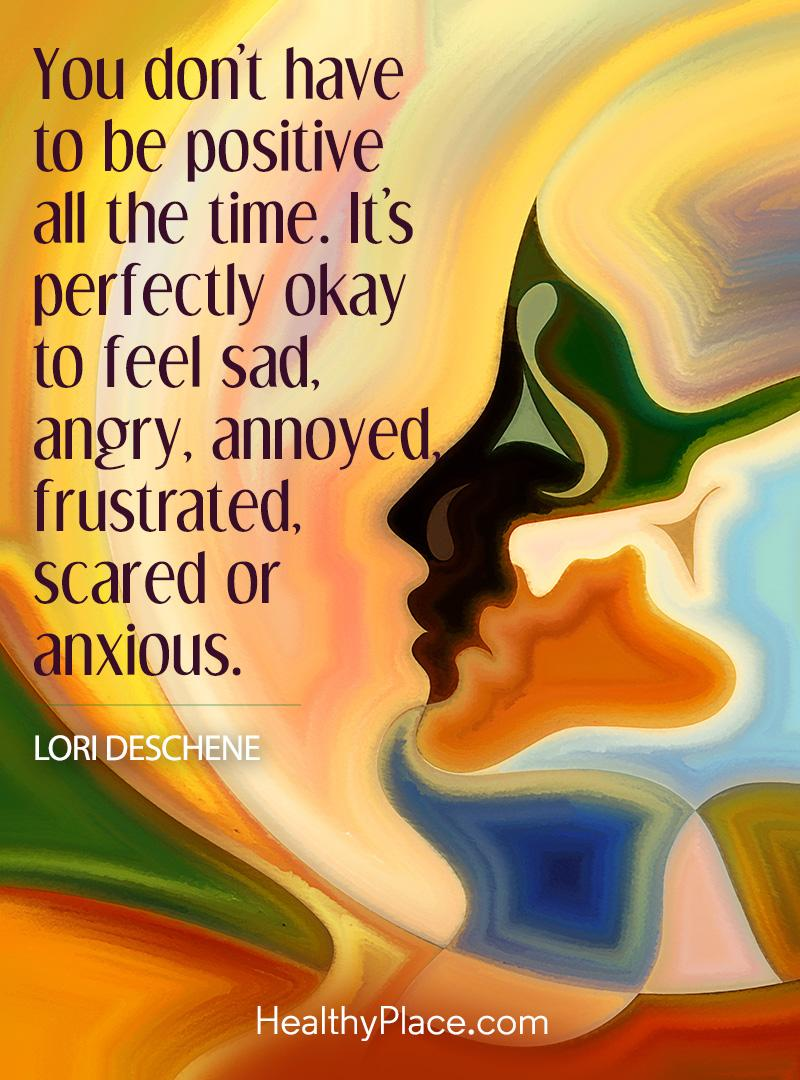 Mental illness quote - You don't have to be positive all the time. It's perfectly okay to feel sad, angry, annoyed, frustrated, scared or anxious.