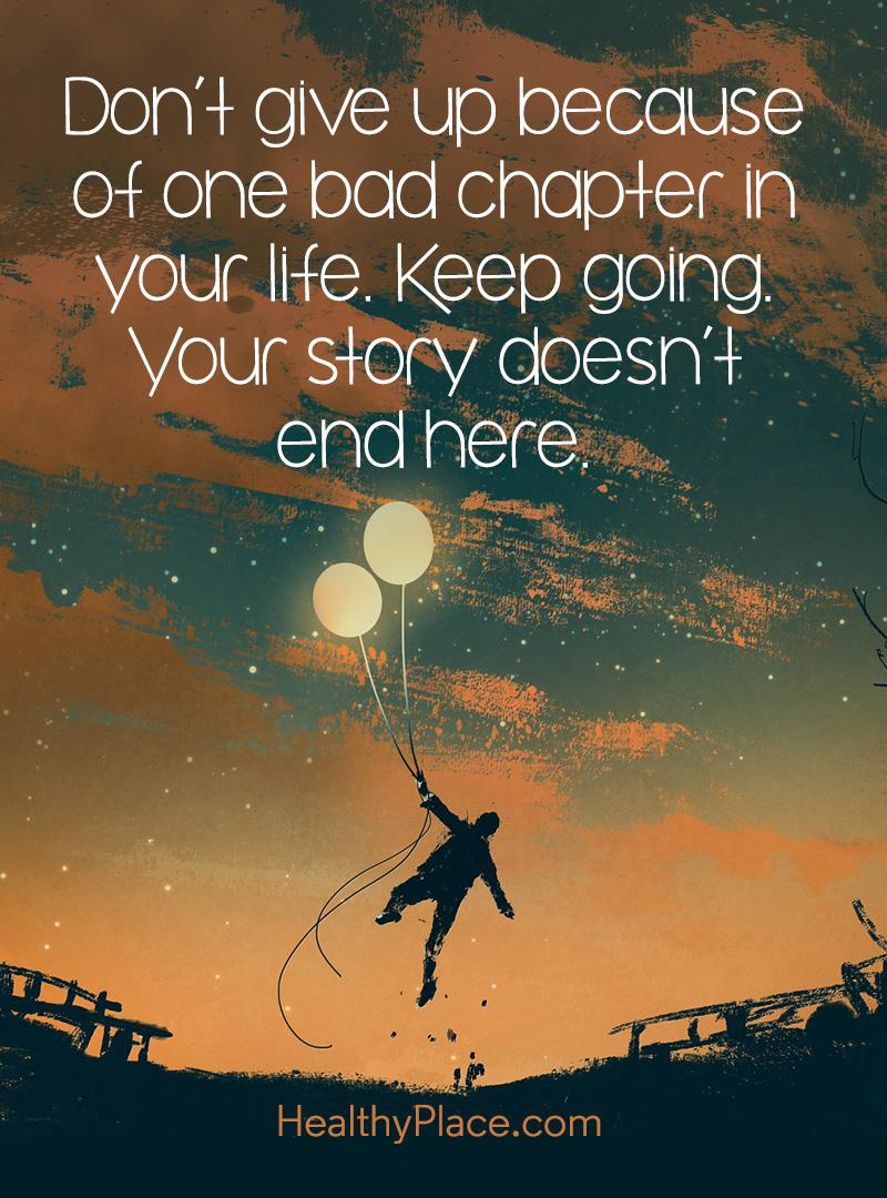 Mental illness quote - Don't give up because of one bad chapter in your life. Keep going. Your story doesn't end here.