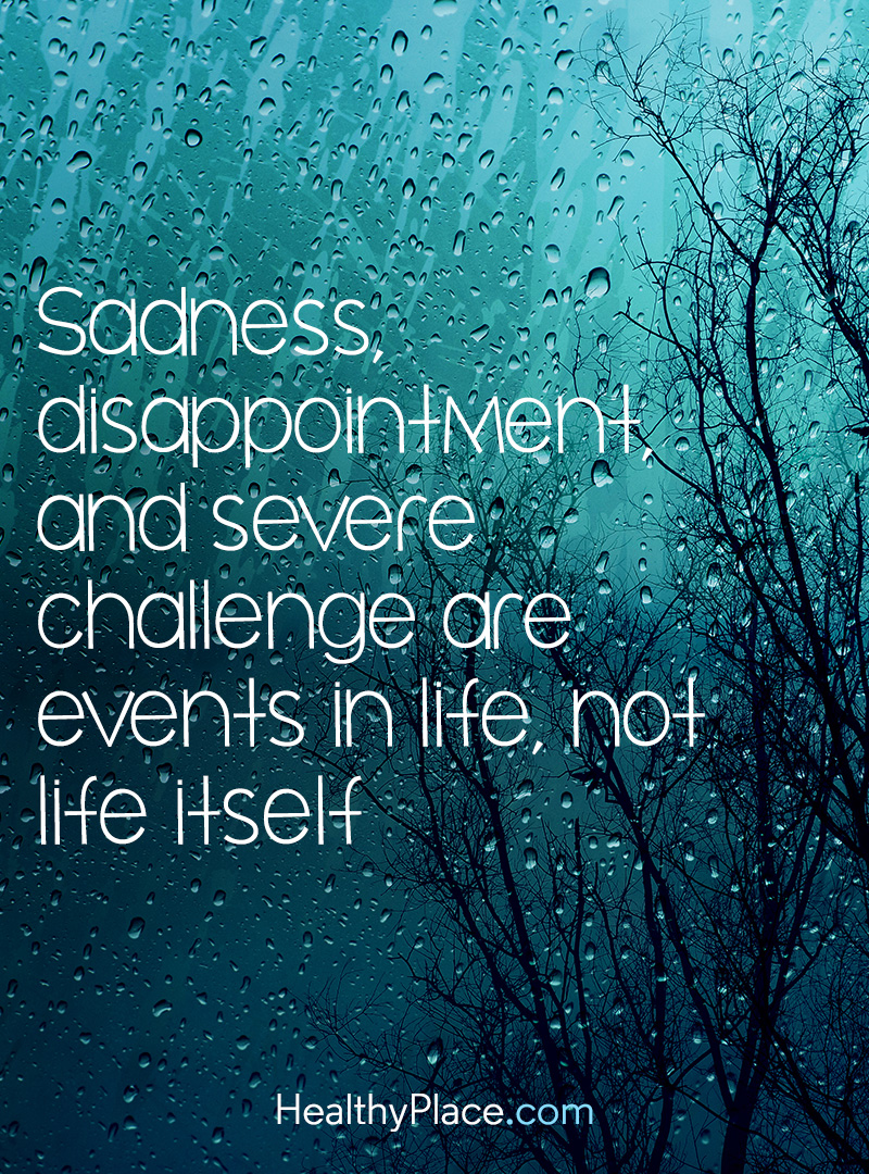 Quote on mental health - Sadness, disappointment and servers challenge are events in life, not life itself.