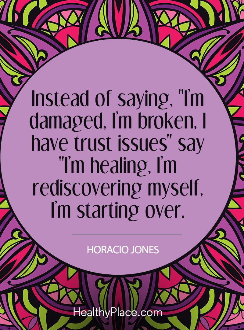 "Mental illness quote - Instead of saying, I'm damaged, I'm broken, I have trust issues"" say ""I'm healing, I'm rediscovering myself, I'm starting over."