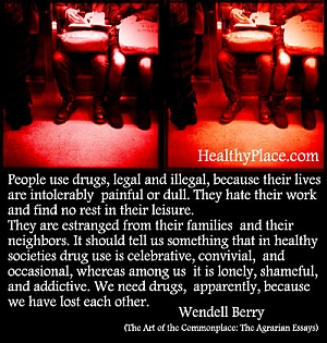 Quote on addictions by Wendell Berry - People use drugs, legal and illegal, because their lives are intolerably painful or dull. They hate their work and find no rest in their leisure.