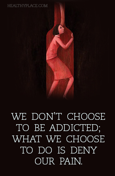 Addiction quote - We don't choose to be addicted; what we choose to do is deny our pain.