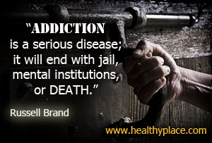 Quote on addiction - Addiction is a serious disease; it will end with jail, mental institutions, or death.