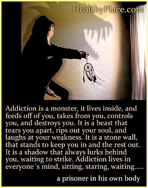 Addiction quote - Addiction is a monster; it lives inside, and feeds off of you, takes from you, controls you, and destroys you. It is a beast that tears you apart, rips out your soul, and laughs at your weakness. It is a stone wall that stands to keep you in and the rest out. It is a shadow that always lurks behind you, waiting to strike. Addiction lives in everyone's mind, sitting, staring, waiting...