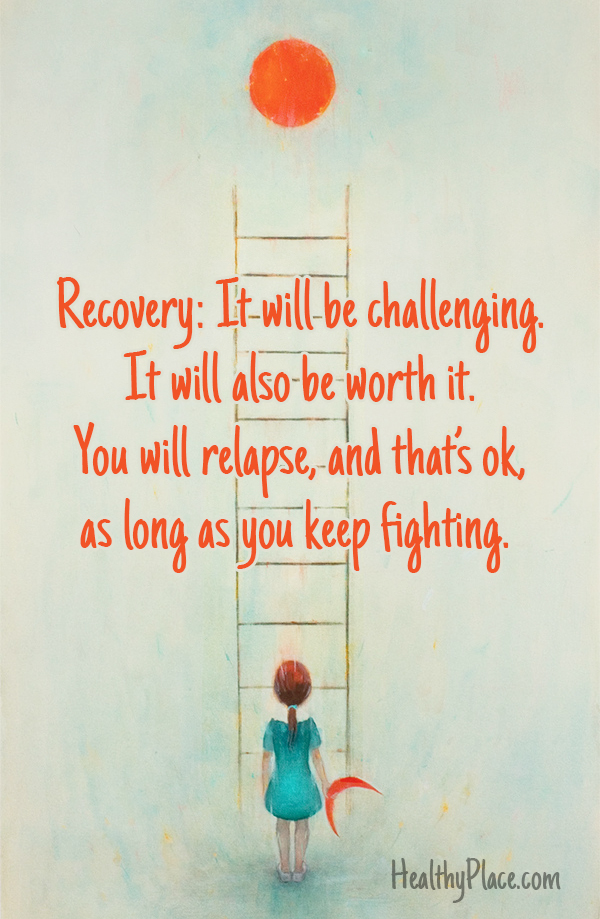 Addiction quote - Recovery, It will be challenging. It will also be worth it. You will relapse, and that's ok, as long as you keep fighting.