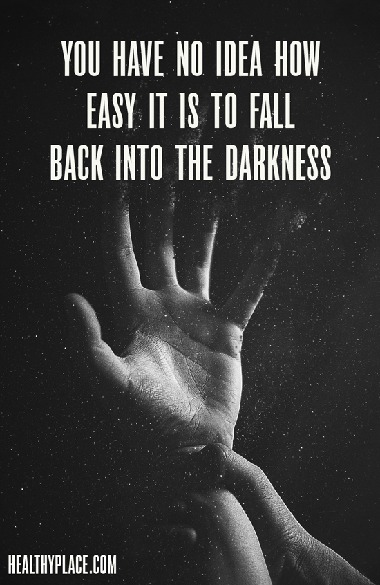 Quote on addictions - You have no idea how easy it is to fall back into the darkness.