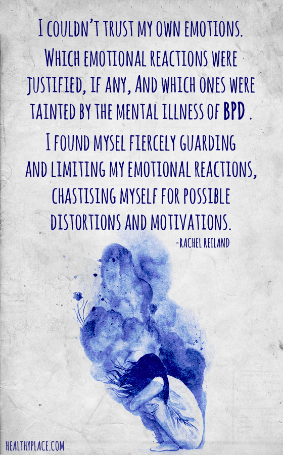 Quote about BPD - I couldn't trust my own emotions. Which emotional reactions were justified, if any. and which ones were tainted by the mental illness of BPD?. I found myself fiercely guarding and limiting my emotional reactions, chastising myself for possible distortions and motivations.