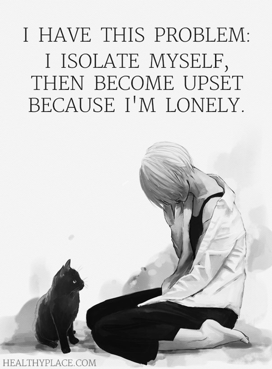 BPD quote - I have this problem: I isolate myself, then become upset because I'm lonely.
