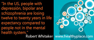 Quote on mental health - In the United States, people with depression, bipolar, and schizophrenia are losing twelve to twenty years in life expectancy compared to people not in the mental health system.