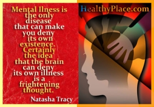 Quote on mental health - Mental illness is the only disease that can make you deny its own existence. Certainly the idea that the brain can deny its own illness is a frightening thought.