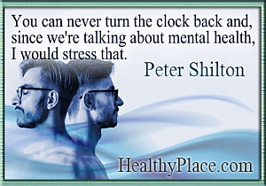 Insightful quote on mental illness - You can never turn the clock back and, since we're talking about mental health, I would stress that.