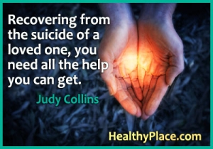 Mental illness quote - Recovering from the suicide of a loved one, you need all the help you can get.
