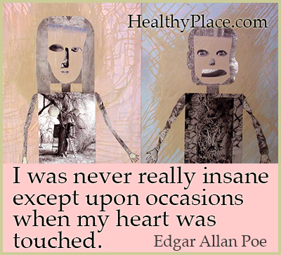Quote on mental health - I was never really insane except upon occasions when my heart was touched.