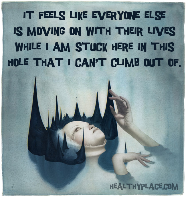 Mental illness quote - It feels like everyone else is moving on with their lives while I am stuck here in this hole that I can't climb out of.