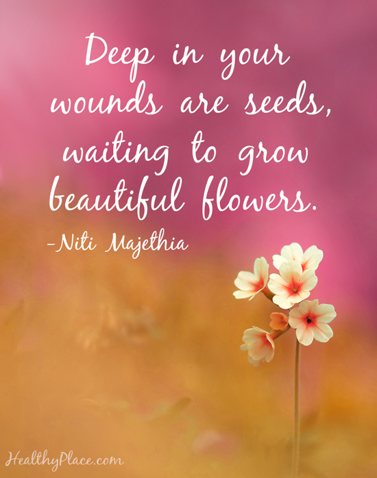Mental illness quote - Deep in your wounds are seeds, waiting to grow beautiful flowers.