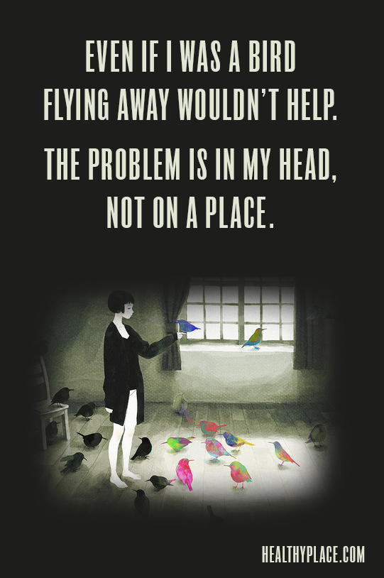 Mental illness quote - Even if I was a bird flying away wouldn't help. The problem is in my head, not on a place.