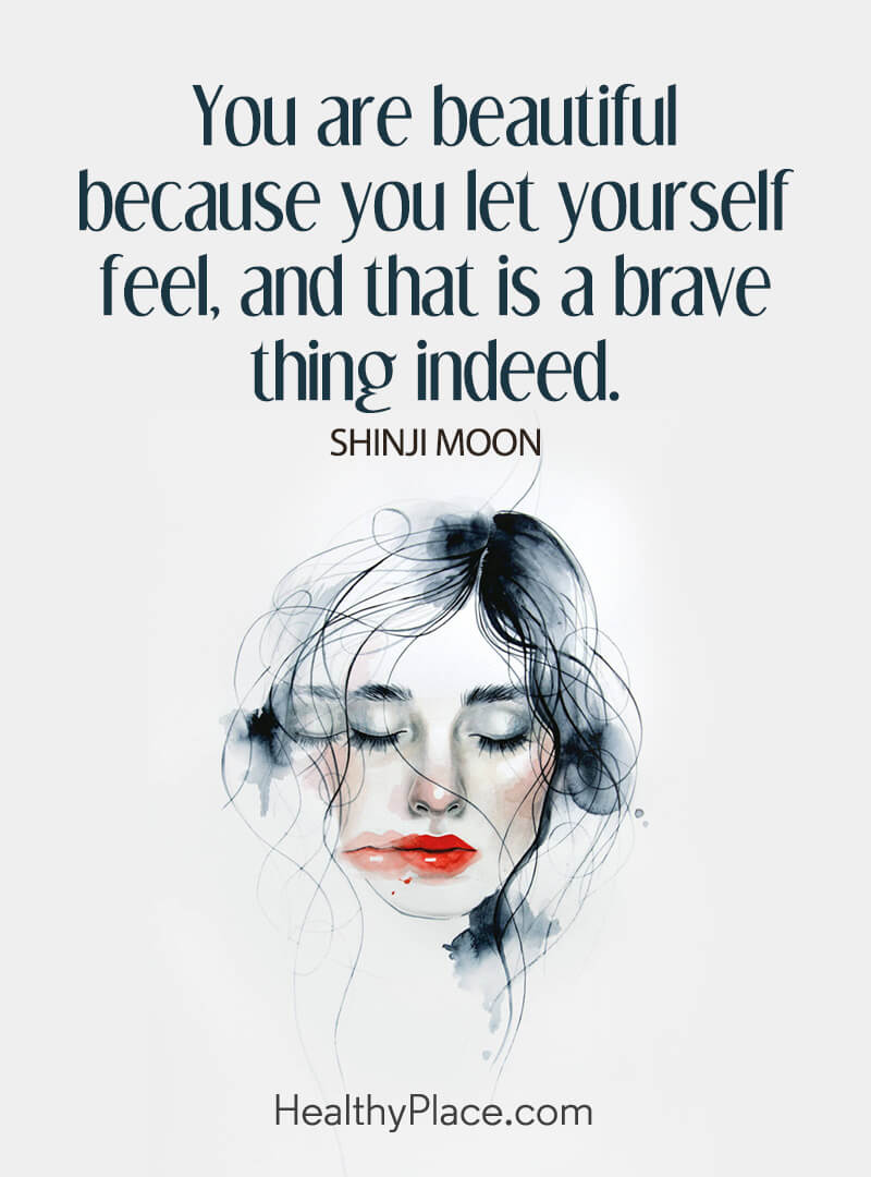 Quote on mental health - You are beautiful because you let yourself feel, and that is a brave thing indeed.