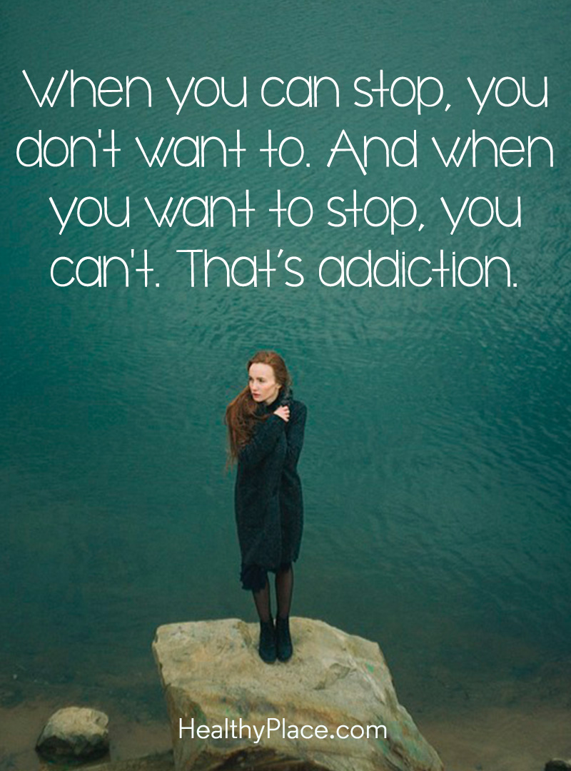 Addiction quote - When you can stop, you don't want to. And when you want to stop, you can't. That's addiction.