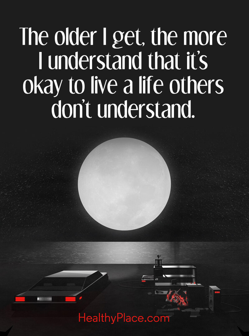 BPD quote - The older I get, the more I understand that it's okay to live a life others don't understand.