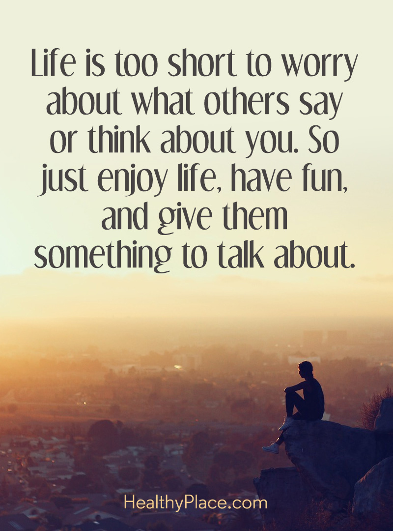 Quote about BPD - Life is too short to worry about what others say or think about you. So just enjoy life. have fun, and give them something to talk about.