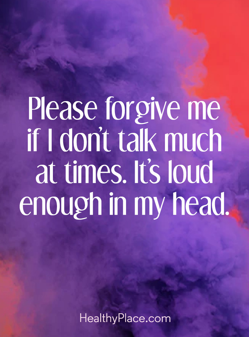"Mental illness quote - ""Please forgive me if I don't talk much at time. It's loud enough in my head."