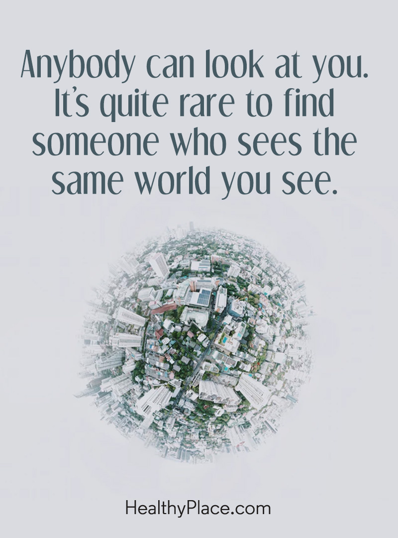 Mental illness quote - Anybody can look at you. It's quite rare to find someone who sees the same world you see.